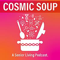 Cosmic Soup| A Senior Living Podcast