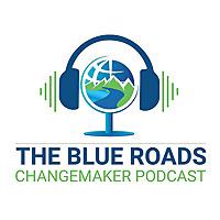 The Blue Roads Changemaker Podcast
