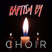 Baptism By Choir