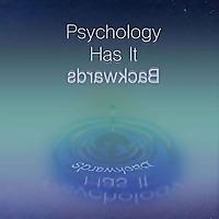 Psychology Has It Backwards
