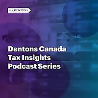 Dentons Canada Tax Insights Podcast Series
