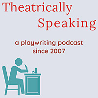 Theatrically Speaking: a playwriting podcast