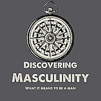 Discovering Masculinity | What It Means To Be A Man