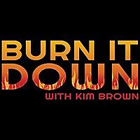 Burn it Down with Kim Brown