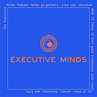 Executive Minds Podcast | Professional Development and Career Tips
