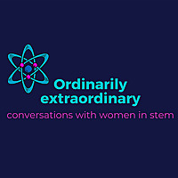 Ordinarily Extraordinary | Conversations with women in STEM