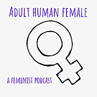 Adult Human Female - A Feminist Podcast