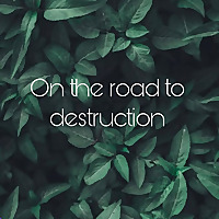On the road to destruction