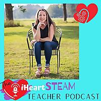 The I Heart STEAM Teacher Podcast