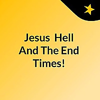 Jesus, Hell And The End Times!