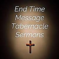 End Time Message Tabernacle Sermons