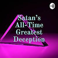 Satan's All-Time Greatest Deception