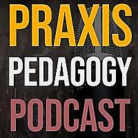 Praxis Pedagogy Podcast