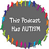 This Podcast Has Autism