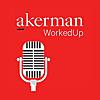 Akerman WorkedUp Podcast