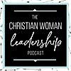 The Christian Woman Leadership Podcast