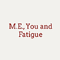 M.E., You and Fatigue
