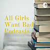 All Girls Want Bad Podcasts