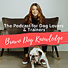 Bravo Dog Knowledge | Dog Training Podcast