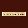 Even If i Walk Alone