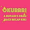 OKURRR | A Rupaul's Drag Race Recap Kiki
