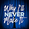Why I'll Never Make It