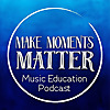 Make Moments Matter | A Music Education Podcast