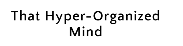 That Hyper-Organized Mind