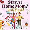 Stay at home mom? yeah right!