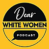 Dear White Women : The Podcast