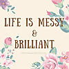Life is Messy and Brilliant