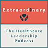 Extraordinary - The Healthcare Leadership Podcast